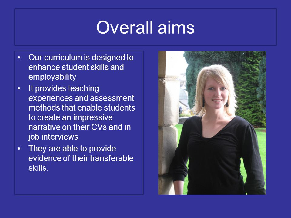 Overall aims Our curriculum is designed to enhance student skills and employability It provides teaching experiences and assessment methods that enable students to create an impressive narrative on their CVs and in job interviews They are able to provide evidence of their transferable skills.