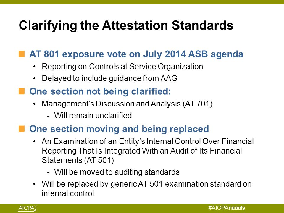 #AICPAnaaats Clarifying the Attestation Standards AT 801 exposure vote on July 2014 ASB agenda Reporting on Controls at Service Organization Delayed to include guidance from AAG One section not being clarified: Management's Discussion and Analysis (AT 701) -Will remain unclarified One section moving and being replaced An Examination of an Entity's Internal Control Over Financial Reporting That Is Integrated With an Audit of Its Financial Statements (AT 501) -Will be moved to auditing standards Will be replaced by generic AT 501 examination standard on internal control