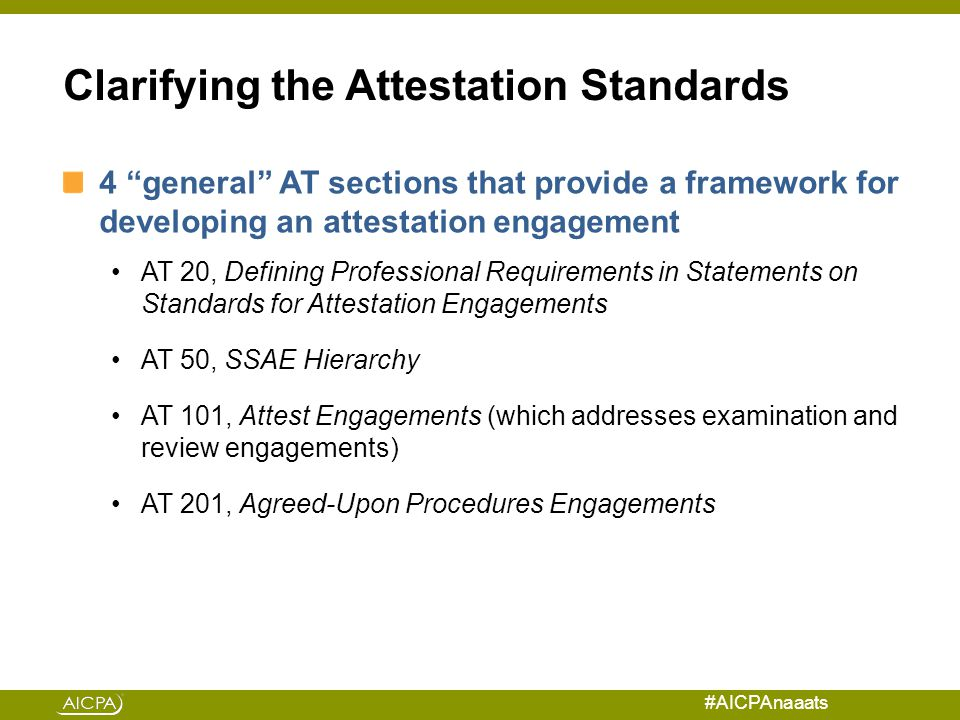#AICPAnaaats Clarifying the Attestation Standards 4 general AT sections that provide a framework for developing an attestation engagement AT 20, Defining Professional Requirements in Statements on Standards for Attestation Engagements AT 50, SSAE Hierarchy AT 101, Attest Engagements (which addresses examination and review engagements) AT 201, Agreed-Upon Procedures Engagements