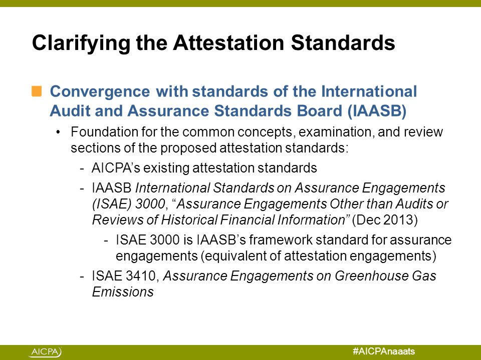#AICPAnaaats Clarifying the Attestation Standards Convergence with standards of the International Audit and Assurance Standards Board (IAASB) Foundation for the common concepts, examination, and review sections of the proposed attestation standards: -AICPA's existing attestation standards -IAASB International Standards on Assurance Engagements (ISAE) 3000, Assurance Engagements Other than Audits or Reviews of Historical Financial Information (Dec 2013) -ISAE 3000 is IAASB's framework standard for assurance engagements (equivalent of attestation engagements) -ISAE 3410, Assurance Engagements on Greenhouse Gas Emissions