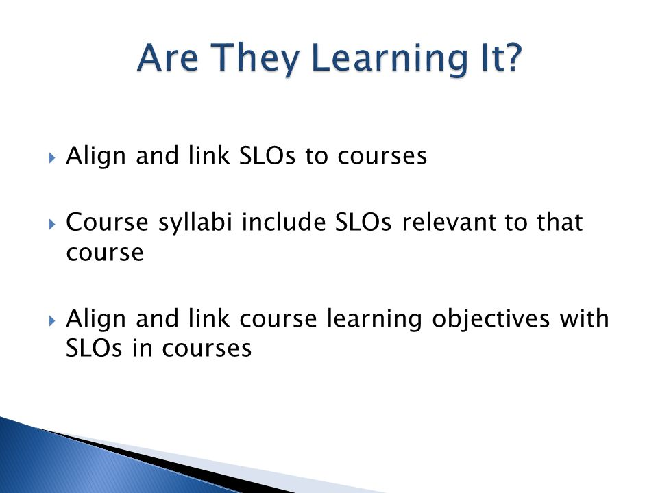  Align and link SLOs to courses  Course syllabi include SLOs relevant to that course  Align and link course learning objectives with SLOs in courses