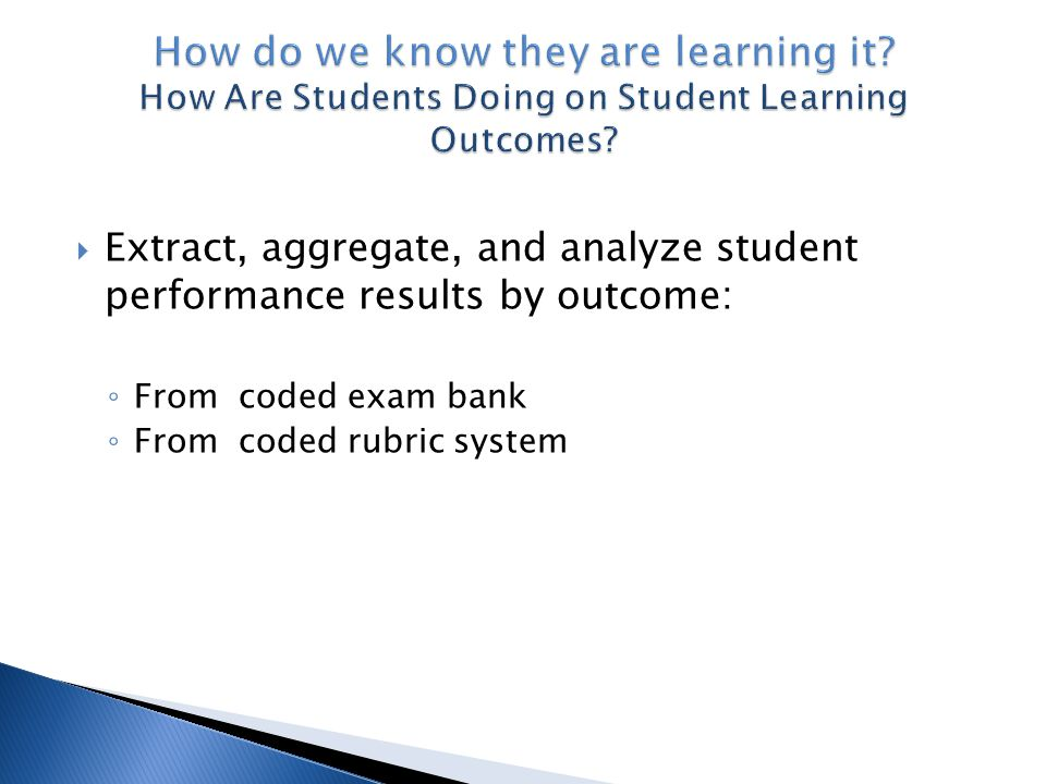  Extract, aggregate, and analyze student performance results by outcome: ◦ From coded exam bank ◦ From coded rubric system