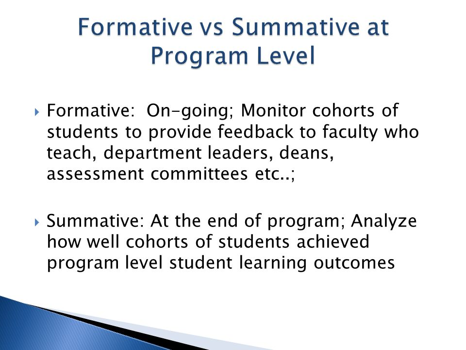  Formative: On-going; Monitor cohorts of students to provide feedback to faculty who teach, department leaders, deans, assessment committees etc..;  Summative: At the end of program; Analyze how well cohorts of students achieved program level student learning outcomes