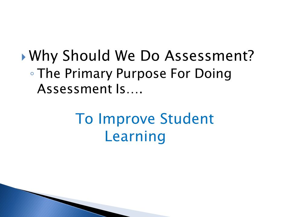  Why Should We Do Assessment? ◦ The Primary Purpose For Doing Assessment Is…. To Improve Student Learning