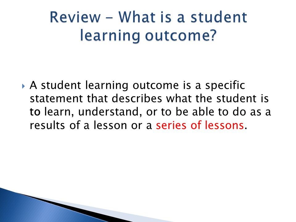  A student learning outcome is a specific statement that describes what the student is to learn, understand, or to be able to do as a results of a le