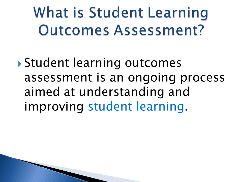  Student learning outcomes assessment is an ongoing process aimed at understanding and improving student learning.
