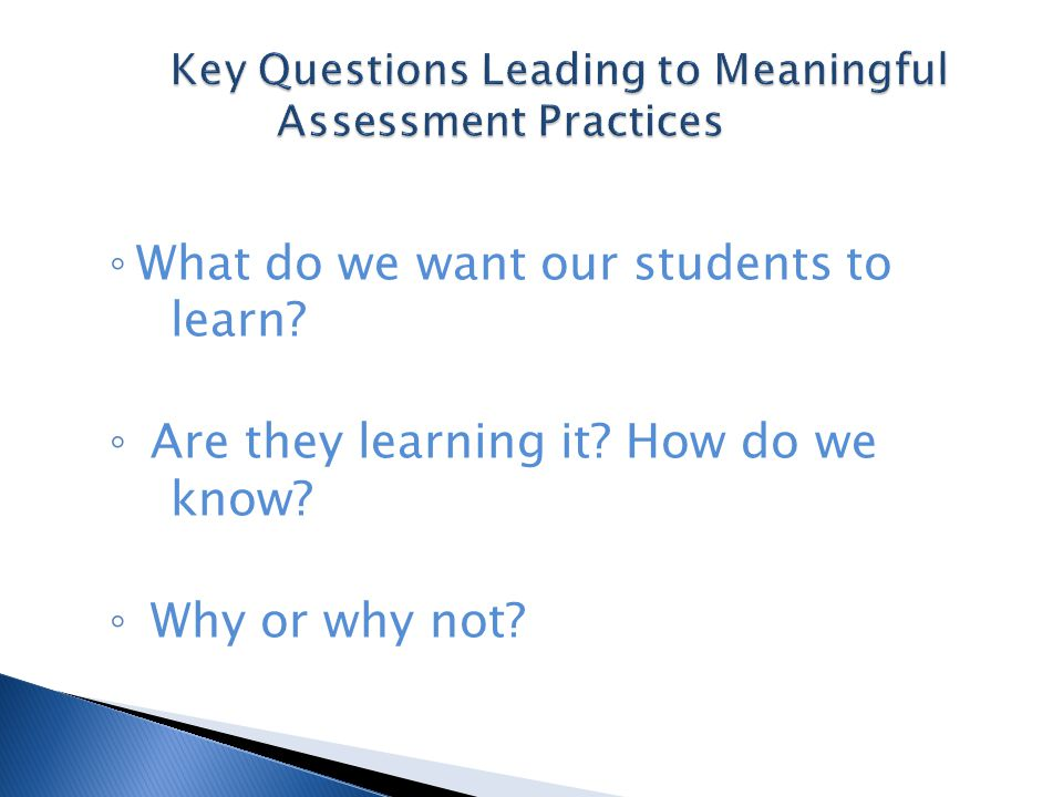 ◦ What do we want our students to learn ◦ Are they learning it How do we know ◦ Why or why not