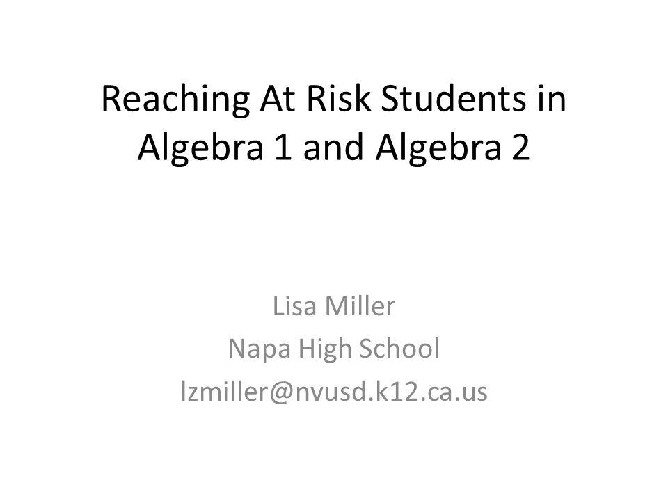 Reaching At Risk Students in Algebra 1 and Algebra 2 Lisa Miller Napa High School lzmiller@nvusd.k12.ca.us