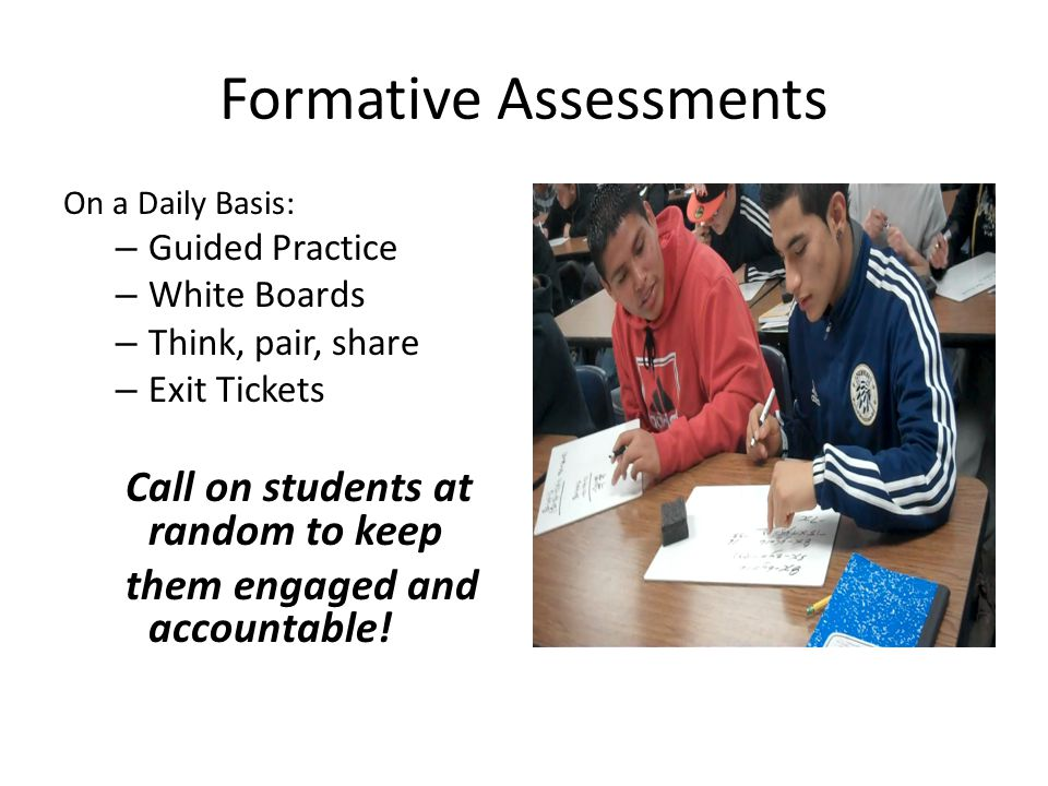 Formative Assessments On a Daily Basis: – Guided Practice – White Boards – Think, pair, share – Exit Tickets Call on students at random to keep them engaged and accountable!