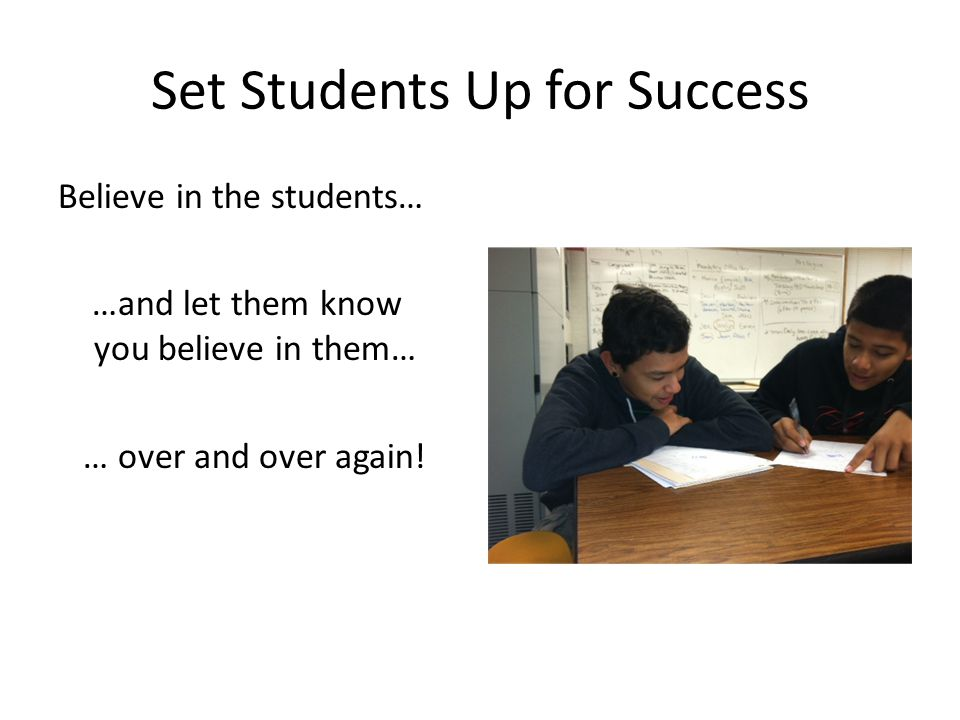 Set Students Up for Success Believe in the students… …and let them know you believe in them… … over and over again!