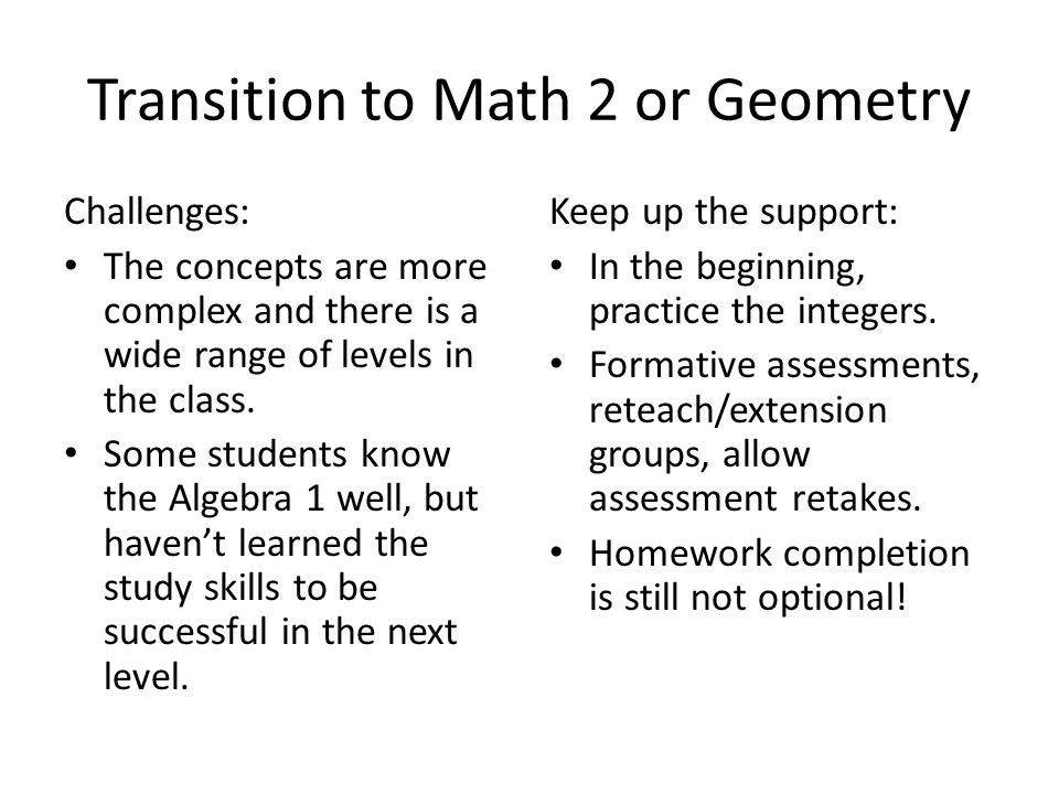 Transition to Math 2 or Geometry Challenges: The concepts are more complex and there is a wide range of levels in the class.