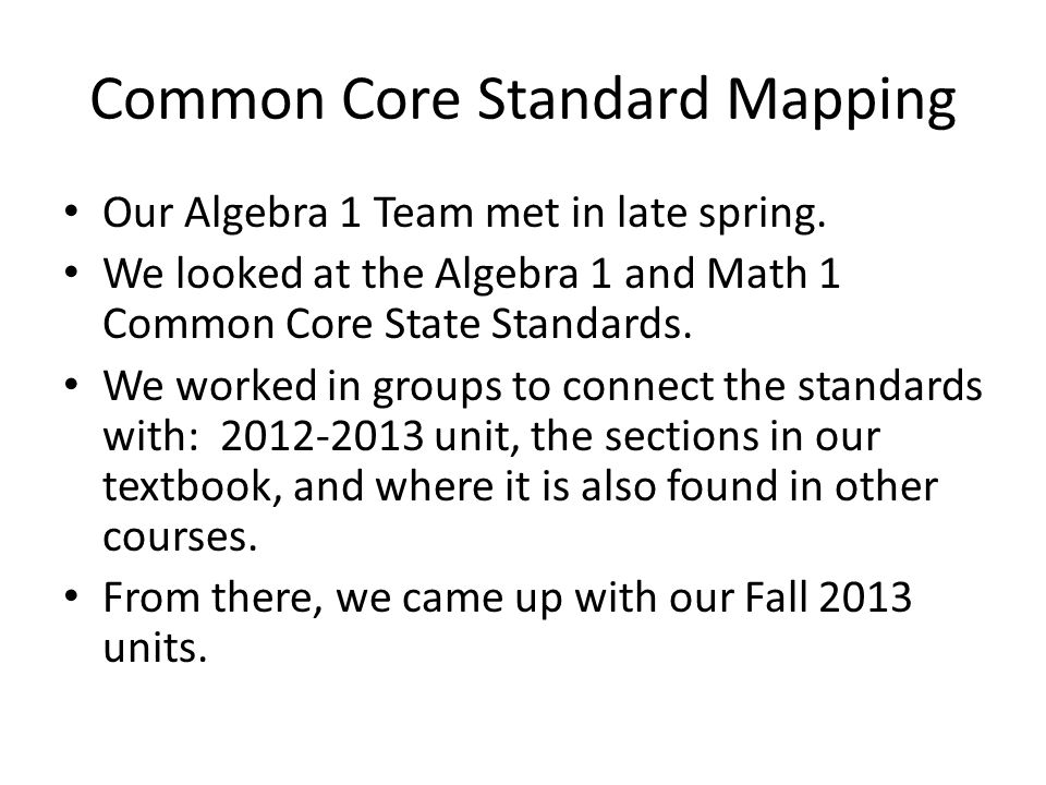 Common Core Standard Mapping Our Algebra 1 Team met in late spring. We looked at the Algebra 1 and Math 1 Common Core State Standards. We worked in gr