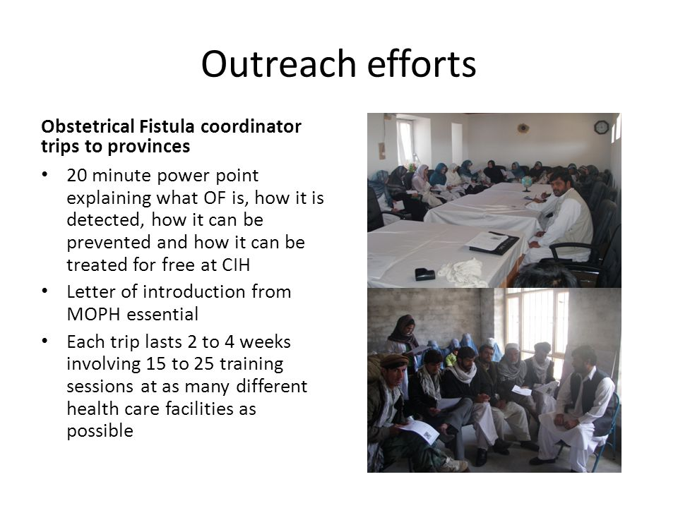 Outreach efforts Obstetrical Fistula coordinator trips to provinces 20 minute power point explaining what OF is, how it is detected, how it can be pre