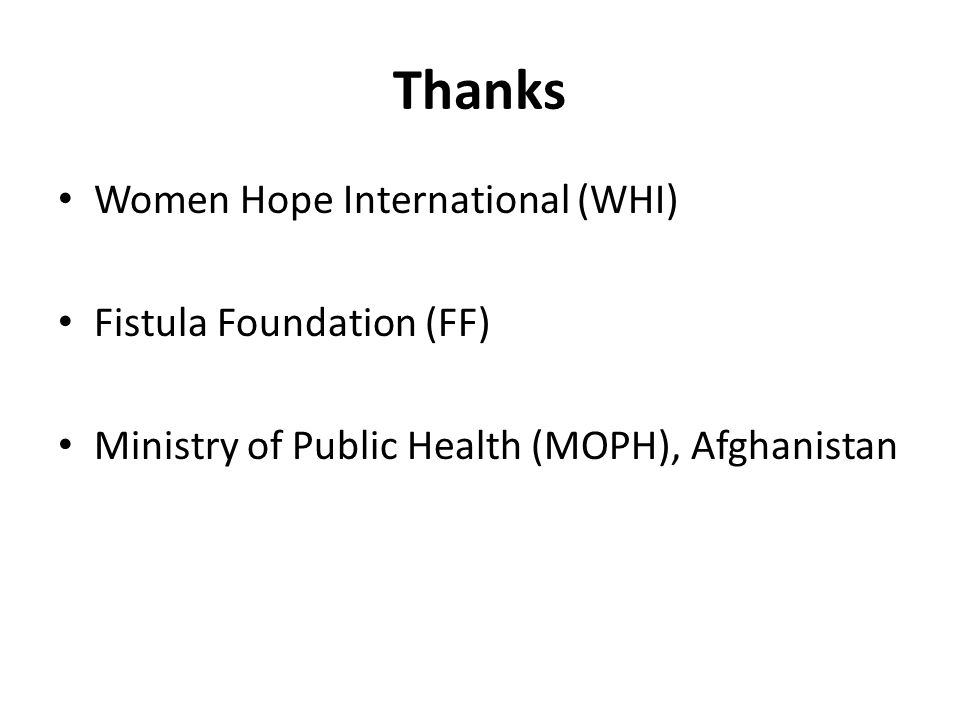 Thanks Women Hope International (WHI) Fistula Foundation (FF) Ministry of Public Health (MOPH), Afghanistan