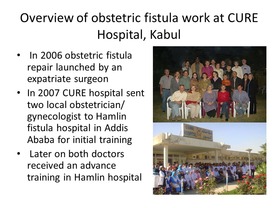 Overview of obstetric fistula work at CURE Hospital, Kabul In 2006 obstetric fistula repair launched by an expatriate surgeon In 2007 CURE hospital se
