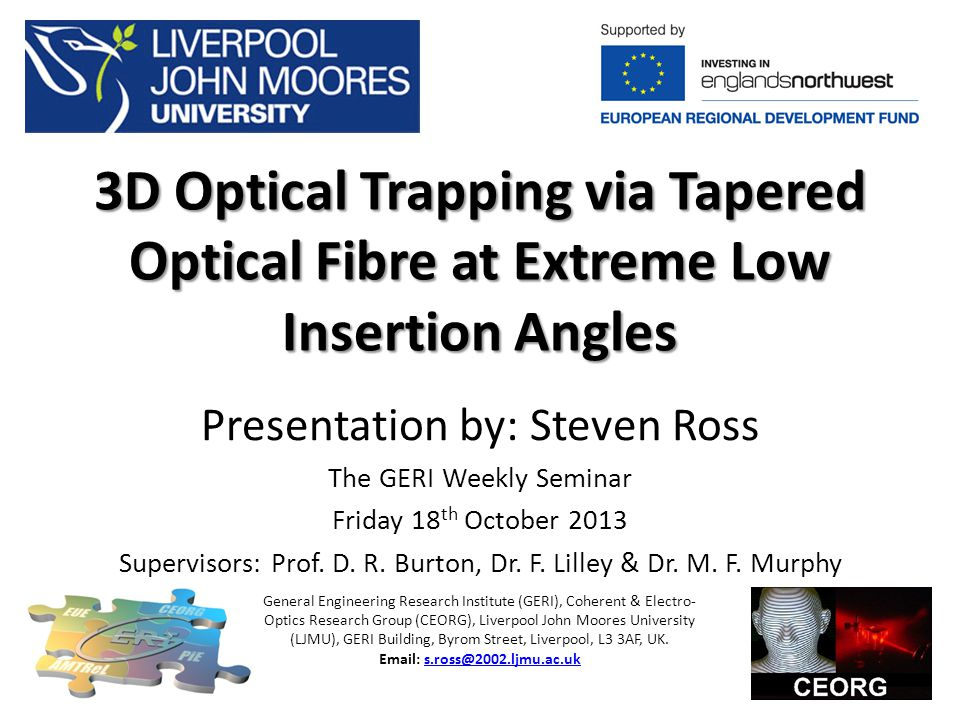 3D Optical Trapping via Tapered Optical Fibre at Extreme Low Insertion Angles Presentation by: Steven Ross The GERI Weekly Seminar Friday 18 th October 2013 Supervisors: Prof.