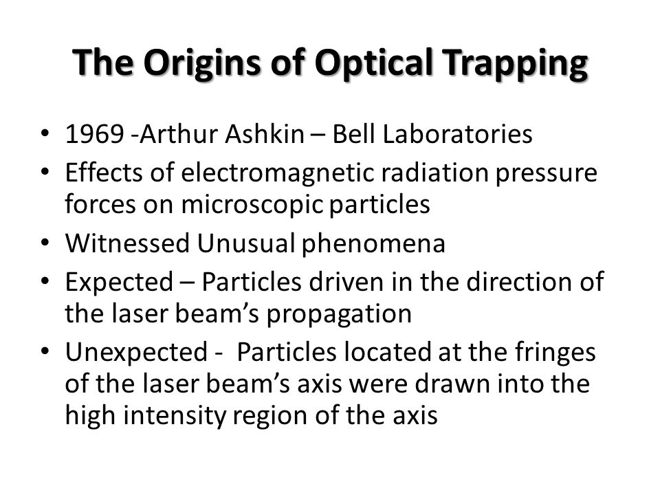 The Origins of Optical Trapping 1969 -Arthur Ashkin – Bell Laboratories Effects of electromagnetic radiation pressure forces on microscopic particles Witnessed Unusual phenomena Expected – Particles driven in the direction of the laser beam's propagation Unexpected - Particles located at the fringes of the laser beam's axis were drawn into the high intensity region of the axis