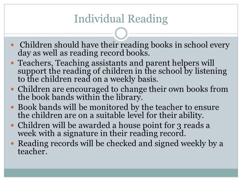 Individual Reading Children should have their reading books in school every day as well as reading record books. Teachers, Teaching assistants and par