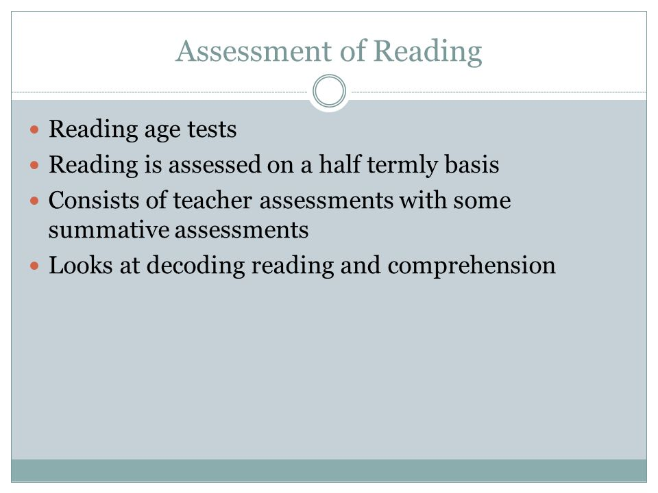 Assessment of Reading Reading age tests Reading is assessed on a half termly basis Consists of teacher assessments with some summative assessments Loo