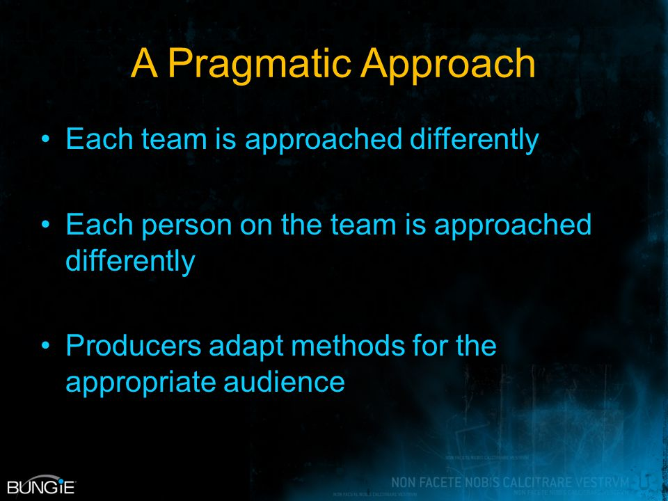 A Pragmatic Approach Each team is approached differently Each person on the team is approached differently Producers adapt methods for the appropriate audience