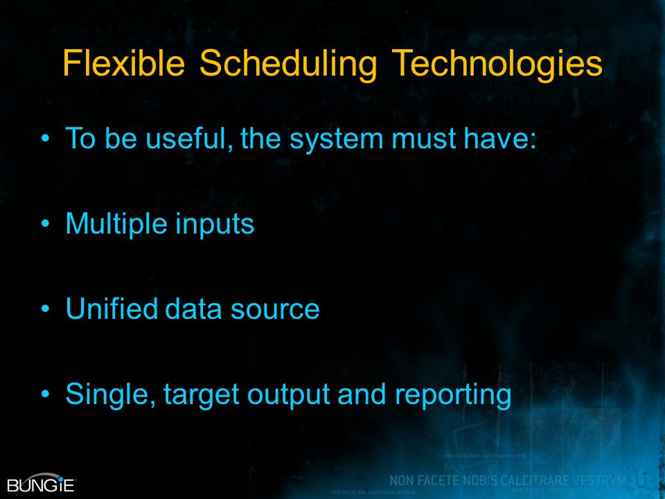 Flexible Scheduling Technologies To be useful, the system must have: Multiple inputs Unified data source Single, target output and reporting