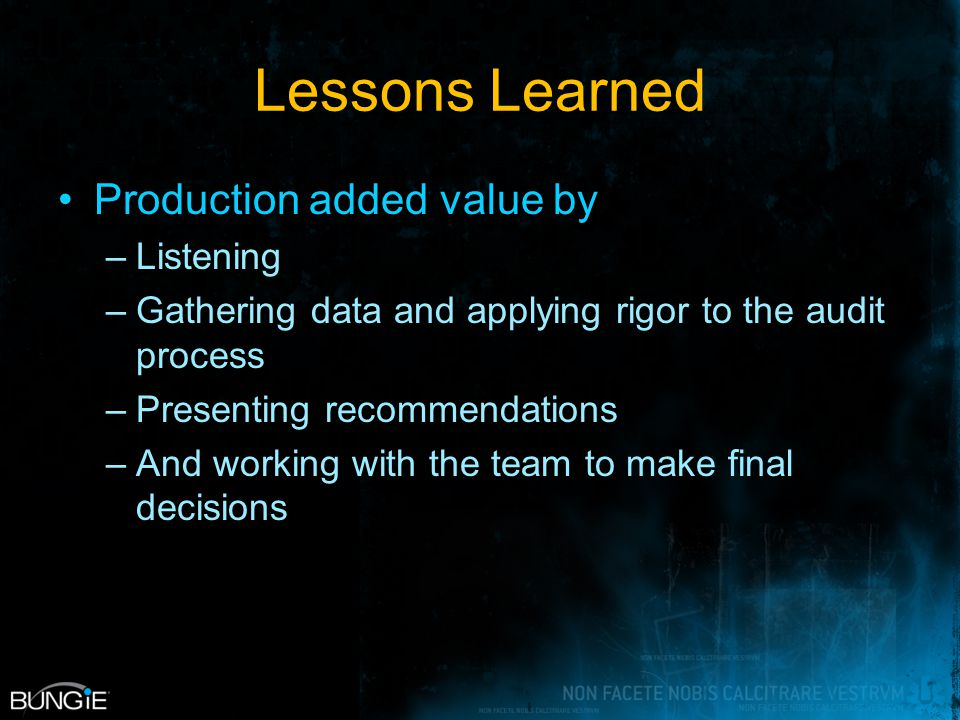 Lessons Learned Production added value by –Listening –Gathering data and applying rigor to the audit process –Presenting recommendations –And working with the team to make final decisions