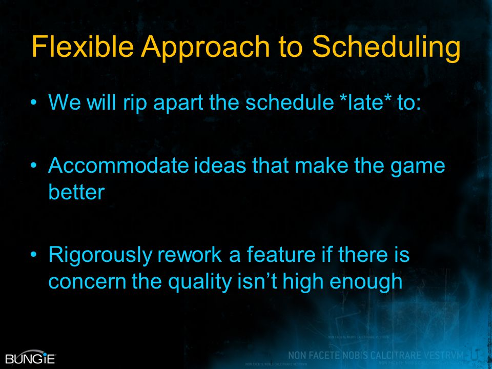 Flexible Approach to Scheduling We will rip apart the schedule *late* to: Accommodate ideas that make the game better Rigorously rework a feature if there is concern the quality isn't high enough