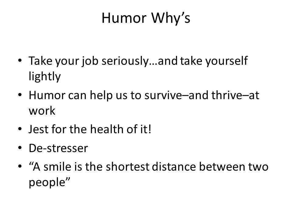 Humor Why's Take your job seriously…and take yourself lightly Humor can help us to survive–and thrive–at work Jest for the health of it.