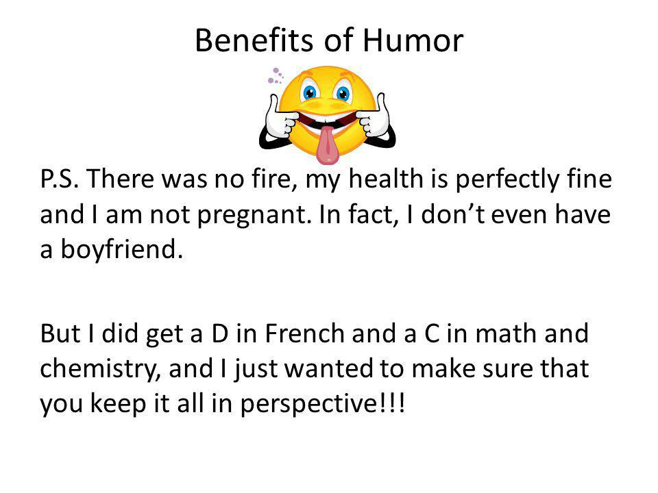 Benefits of Humor P.S.There was no fire, my health is perfectly fine and I am not pregnant.