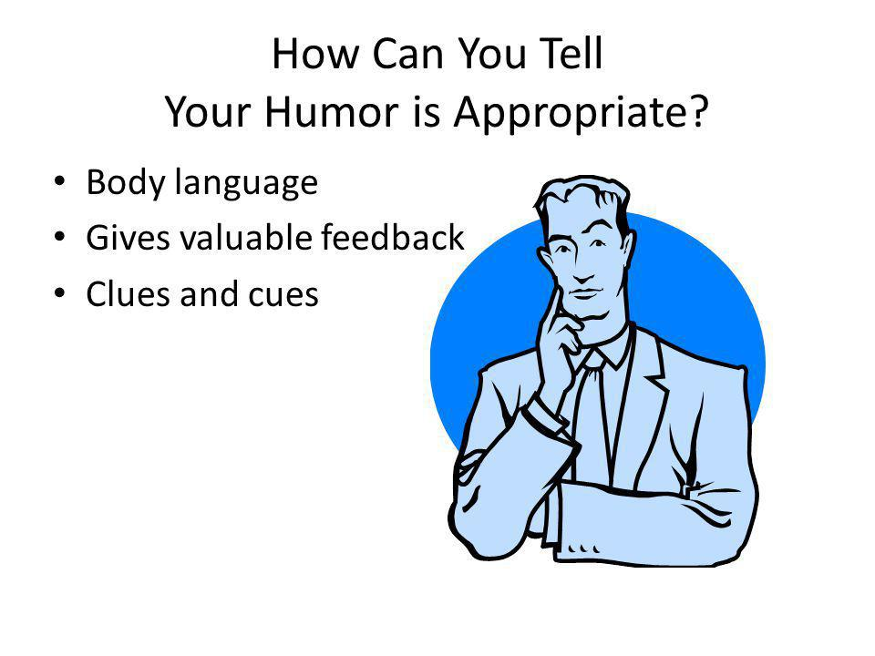 How Can You Tell Your Humor is Appropriate? Body language Gives valuable feedback Clues and cues