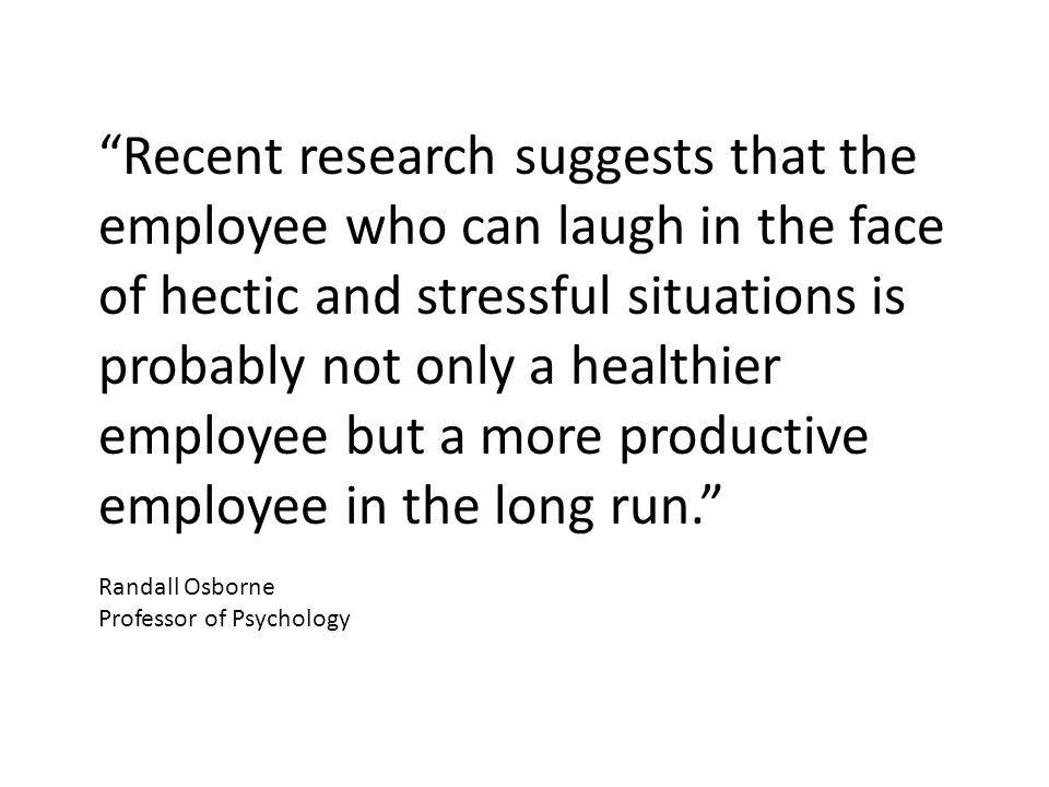 Recent research suggests that the employee who can laugh in the face of hectic and stressful situations is probably not only a healthier employee but a more productive employee in the long run. Randall Osborne Professor of Psychology