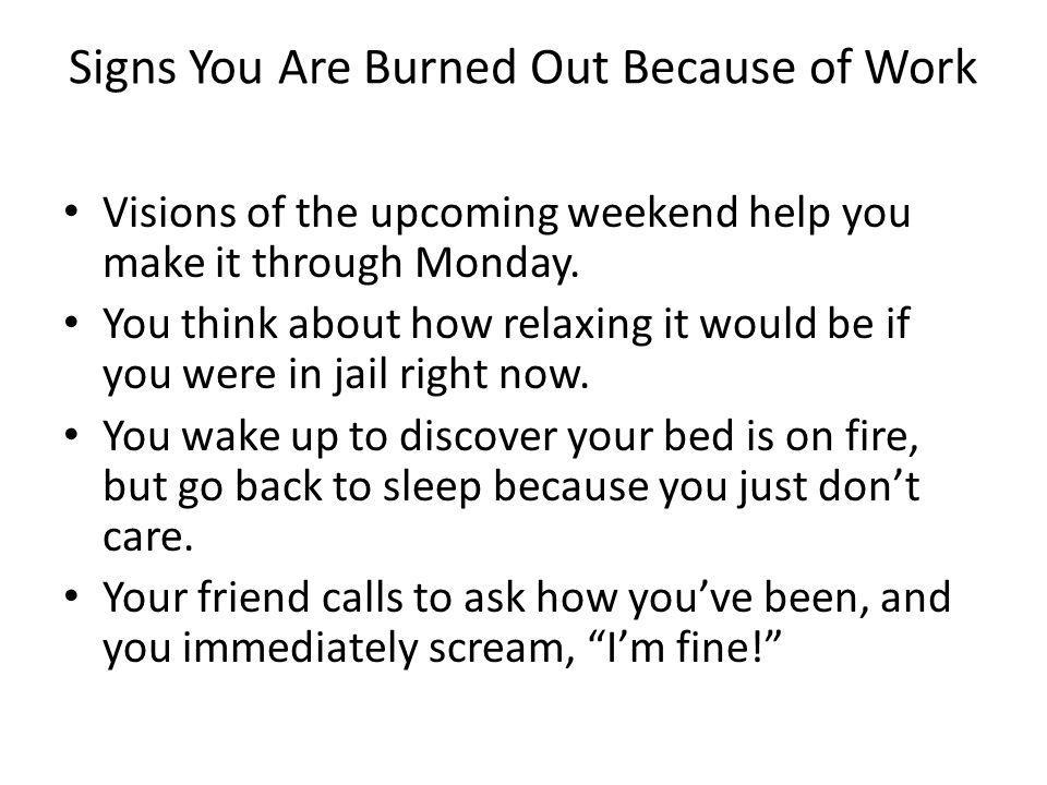 Signs You Are Burned Out Because of Work Visions of the upcoming weekend help you make it through Monday.