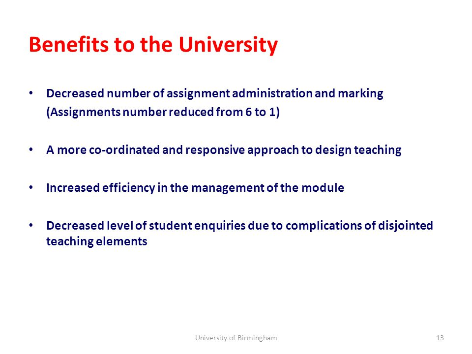Benefits to the University Decreased number of assignment administration and marking (Assignments number reduced from 6 to 1) A more co-ordinated and