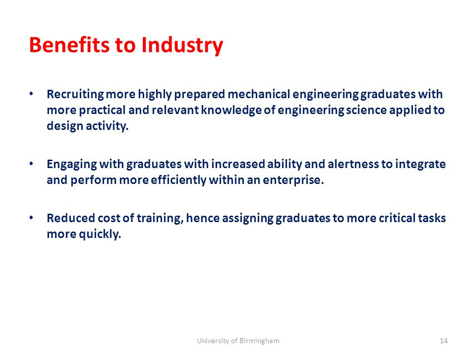 Benefits to Industry Recruiting more highly prepared mechanical engineering graduates with more practical and relevant knowledge of engineering science applied to design activity.