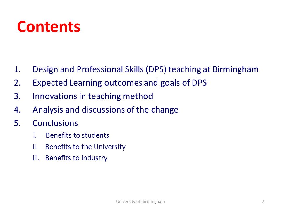 Contents 1.Design and Professional Skills (DPS) teaching at Birmingham 2.Expected Learning outcomes and goals of DPS 3.Innovations in teaching method 4.Analysis and discussions of the change 5.Conclusions i.