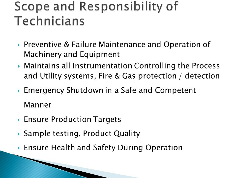  Preventive & Failure Maintenance and Operation of Machinery and Equipment  Maintains all Instrumentation Controlling the Process and Utility systems, Fire & Gas protection / detection  Emergency Shutdown in a Safe and Competent Manner  Ensure Production Targets  Sample testing, Product Quality  Ensure Health and Safety During Operation