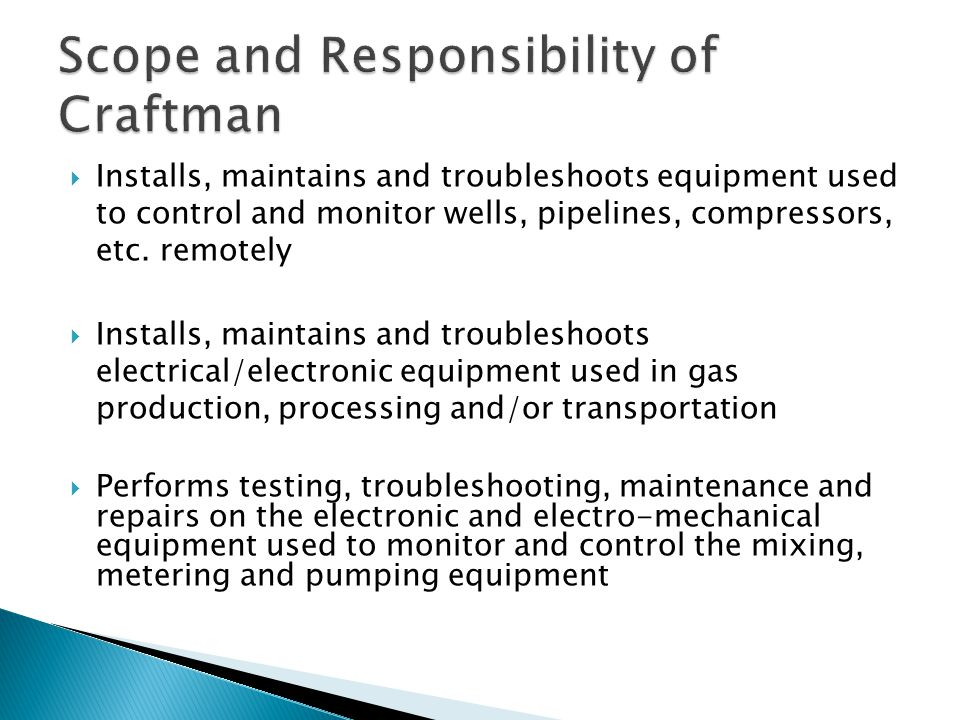  Installs, maintains and troubleshoots equipment used to control and monitor wells, pipelines, compressors, etc. remotely  Installs, maintains and t