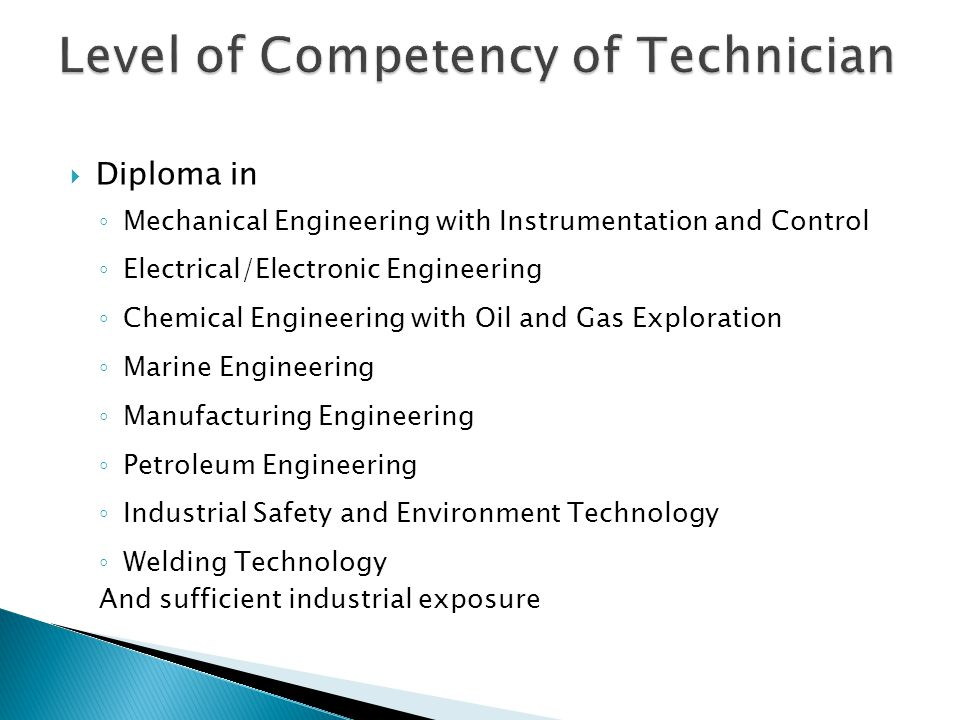  Diploma in ◦ Mechanical Engineering with Instrumentation and Control ◦ Electrical/Electronic Engineering ◦ Chemical Engineering with Oil and Gas Exploration ◦ Marine Engineering ◦ Manufacturing Engineering ◦ Petroleum Engineering ◦ Industrial Safety and Environment Technology ◦ Welding Technology And sufficient industrial exposure