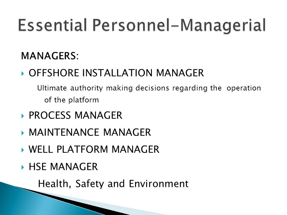MANAGERS:  OFFSHORE INSTALLATION MANAGER Ultimate authority making decisions regarding the operation of the platform  PROCESS MANAGER  MAINTENANCE MANAGER  WELL PLATFORM MANAGER  HSE MANAGER Health, Safety and Environment