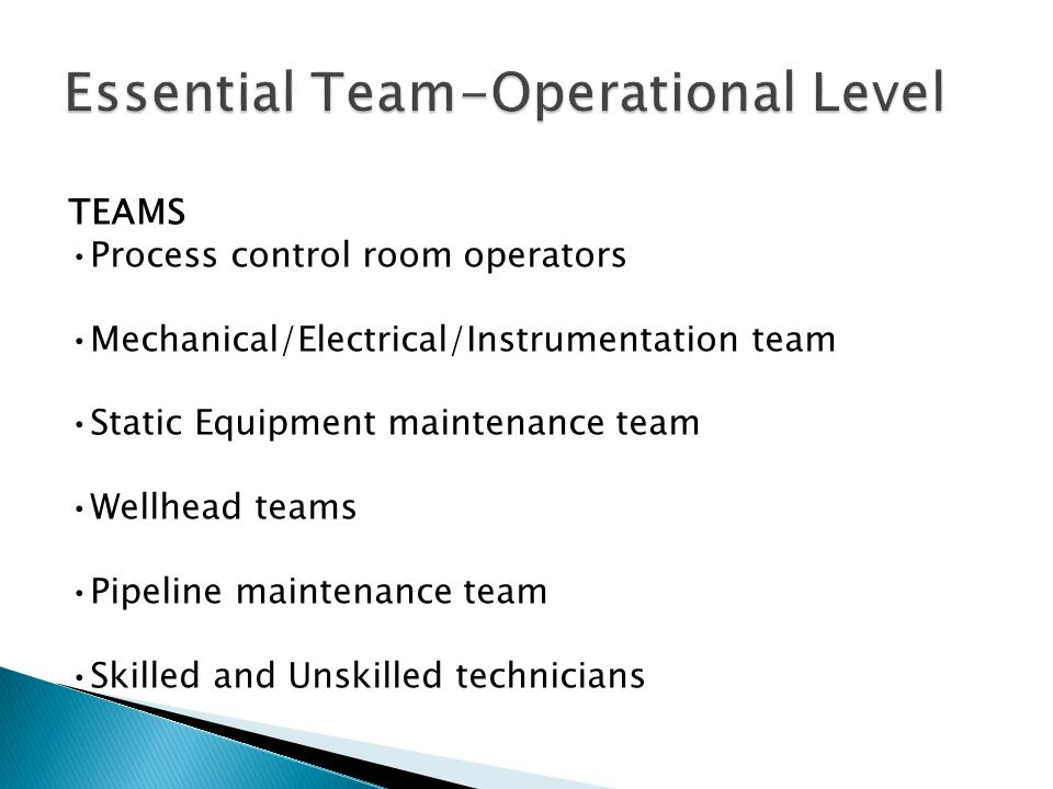 TEAMS Process control room operators Mechanical/Electrical/Instrumentation team Static Equipment maintenance team Wellhead teams Pipeline maintenance