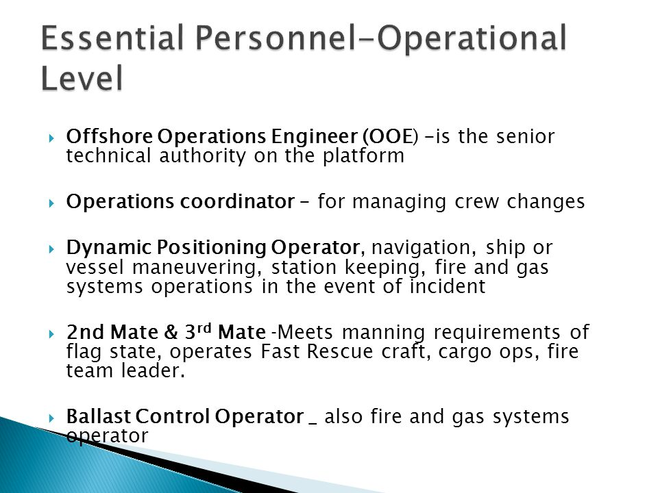  Offshore Operations Engineer (OOE) -is the senior technical authority on the platform  Operations coordinator - for managing crew changes  Dynamic Positioning Operator, navigation, ship or vessel maneuvering, station keeping, fire and gas systems operations in the event of incident  2nd Mate & 3 rd Mate ‐Meets manning requirements of flag state, operates Fast Rescue craft, cargo ops, fire team leader.