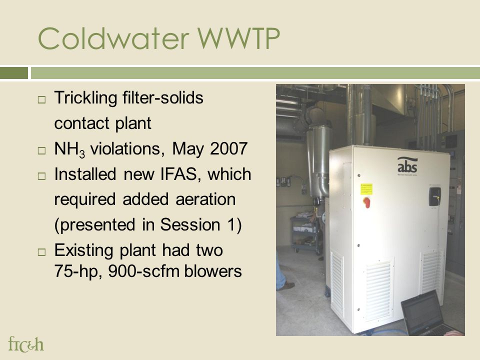 Coldwater WWTP  Trickling filter-solids contact plant  NH 3 violations, May 2007  Installed new IFAS, which required added aeration (presented in Session 1)  Existing plant had two 75-hp, 900-scfm blowers