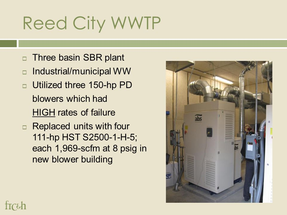 Reed City WWTP  Three basin SBR plant  Industrial/municipal WW  Utilized three 150-hp PD blowers which had HIGH rates of failure  Replaced units with four 111-hp HST S2500-1-H-5; each 1,969-scfm at 8 psig in new blower building