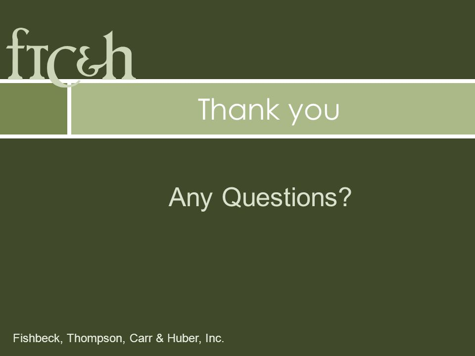 Fishbeck, Thompson, Carr & Huber, Inc. Any Questions Thank you