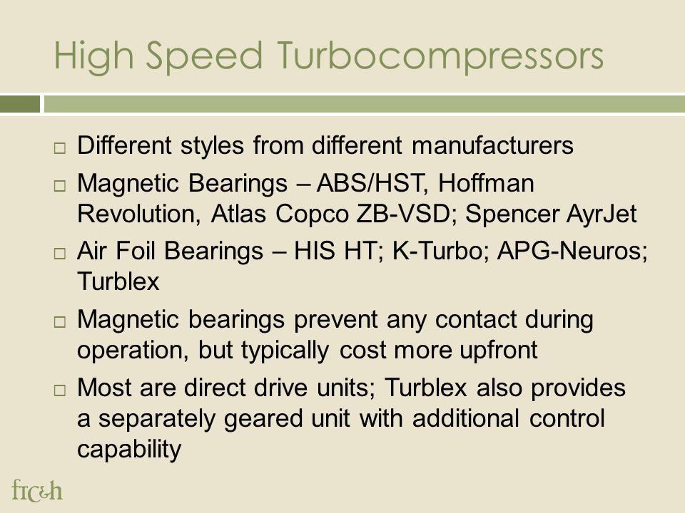 High Speed Turbocompressors  Different styles from different manufacturers  Magnetic Bearings – ABS/HST, Hoffman Revolution, Atlas Copco ZB-VSD; Spencer AyrJet  Air Foil Bearings – HIS HT; K-Turbo; APG-Neuros; Turblex  Magnetic bearings prevent any contact during operation, but typically cost more upfront  Most are direct drive units; Turblex also provides a separately geared unit with additional control capability
