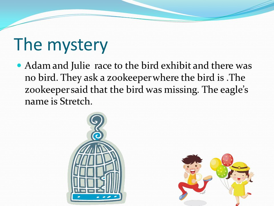 The mystery Adam and Julie race to the bird exhibit and there was no bird. They ask a zookeeper where the bird is.The zookeeper said that the bird was
