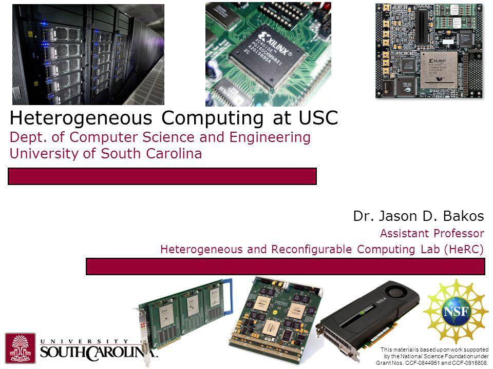 Heterogeneous Computing at USC Dept. of Computer Science and Engineering University of South Carolina Dr. Jason D. Bakos Assistant Professor Heterogen