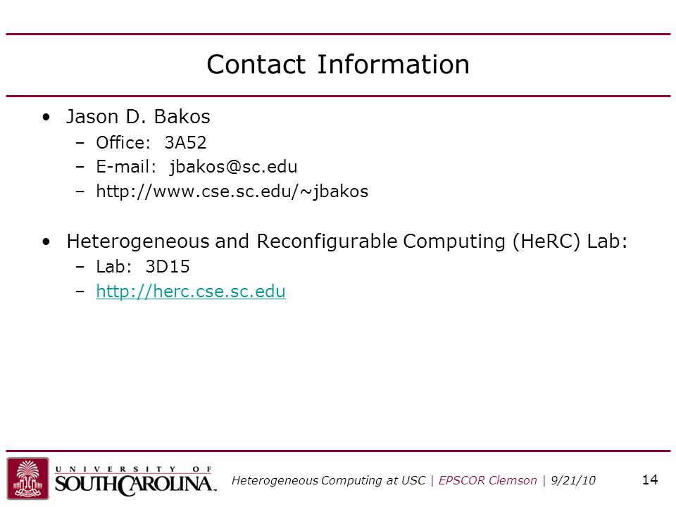 Contact Information Jason D. Bakos –Office: 3A52 –E-mail: jbakos@sc.edu –http://www.cse.sc.edu/~jbakos Heterogeneous and Reconfigurable Computing (HeR