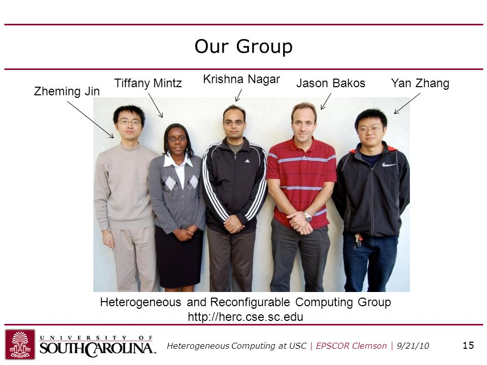 Our Group Heterogeneous and Reconfigurable Computing Group http://herc.cse.sc.edu Zheming Jin Tiffany Mintz Krishna Nagar Jason BakosYan Zhang Heterog
