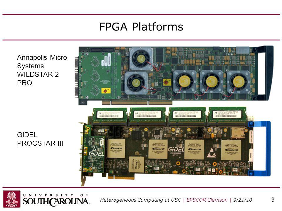 FPGA Platforms Annapolis Micro Systems WILDSTAR 2 PRO GiDEL PROCSTAR III Heterogeneous Computing at USC | EPSCOR Clemson | 9/21/10 3